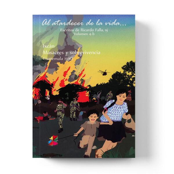 Volumen 4 b. Al atardecer de la vida…Ixcán: masacres y sobrevivencia, Guatemala 1982
