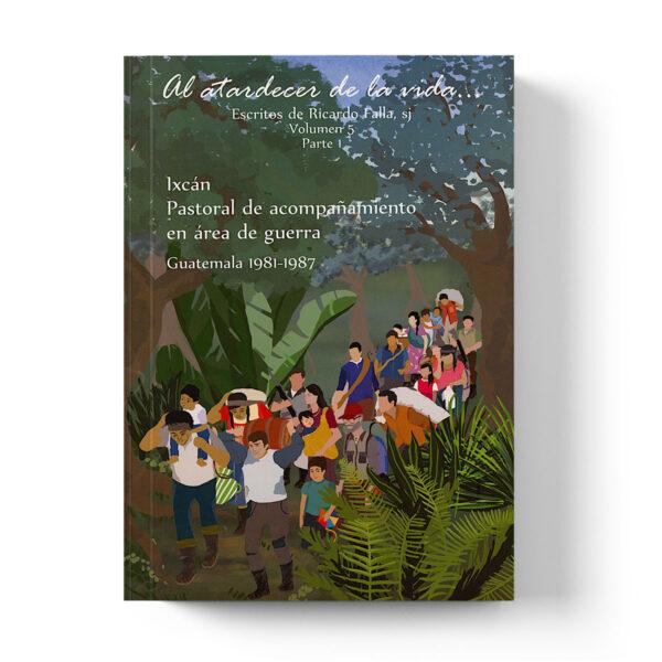 Al atardecer de la Vida... Ixcán: pastoral de acompañamiento en área de guerra. Guatemala 1981-1987