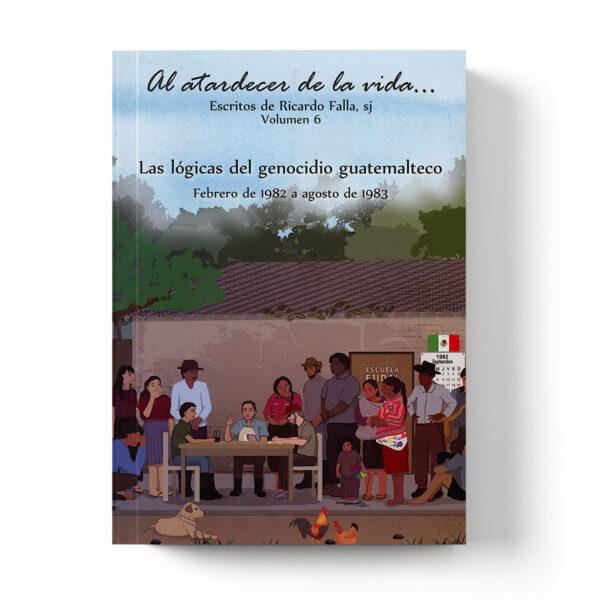 Volumen 6. Al atardecer de la vida…Las lógicas del genocidio guatemalteco: Febrero de 1982 a agosto de 1983